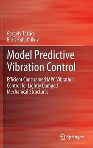 Model Predictive Vibration Control : Efficient Constrained MPC Vibration Control for Lightly Damped Mechanical Structures - Gergely Takacs