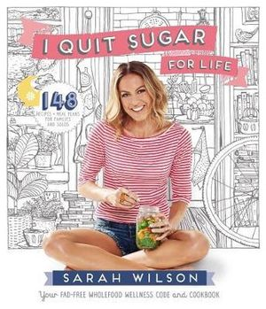 I Quit Sugar for Life : Your fad-free wholefood wellness code and cookbook - Sarah Wilson