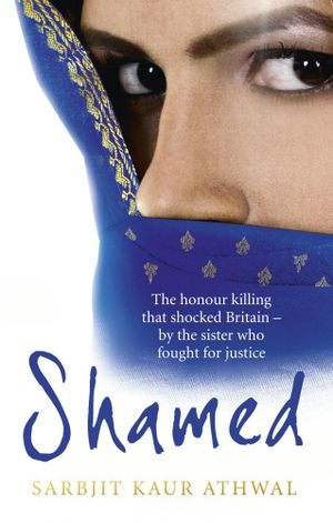 Shamed : The Honour Killing That Shocked Britain - by the Sister Who Fought for Justice - Sarbjit Kaur Athwal
