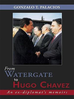 From Watergate to Hugo Chavez : An Ex-Diplomat's Memoirs - Gonzalo T. Palacios