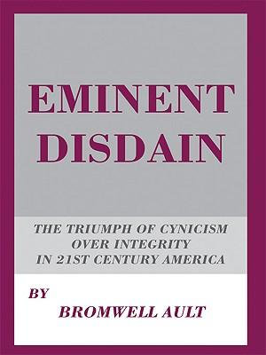 Eminent Disdain : The Triumph of Cynicism over Integrity in 21st Century America - Bromwell Ault