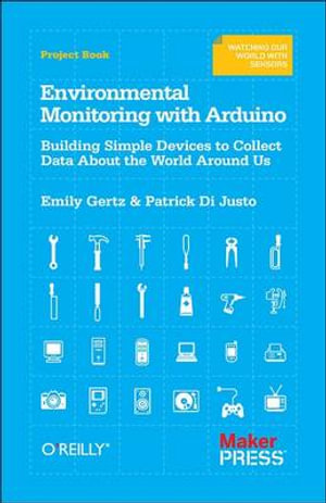 Environmental Monitoring with Arduino : Building Simple Devices to Collect Data About the World Around Us - Emily Gertz