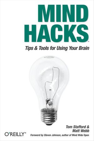 Mind Hacks : Tips & Tricks for Using Your Brain - Tom Stafford