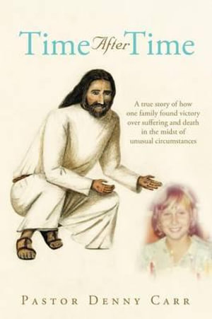 Time After Time : A True Story of How One Family Found Victory Over Suffering and Death in the Midst of Unusual Circumstances - Pastor Denny Carr