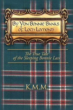 By Yon Bonnie Banks of Loch Lomond : The True Tale of the Sleeping Bonnie Lass - K. M. M.