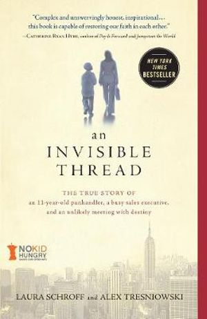 An Invisible Thread : The True Story of an 11-Year-Old Panhandler, a Busy Sales Executive, and an Unlikely Meeting with Destiny - Laura Schroff