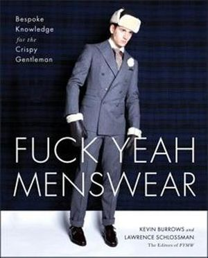 Fuck Yeah Menswear : Bespoke Knowledge for the Crispy Gentleman - Kevin Burrows