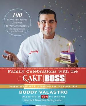 Family Celebrations with the Cake Boss : Recipes for Get-Togethers Throughout the Year - Buddy Valastro