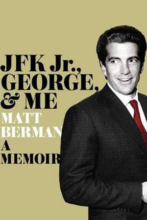 JFK Jr., George, and Me : A Memoir - Matt Berman
