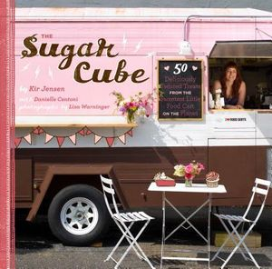 Sugar Cube : 50 Deliciously Twisted Treats from the Sweetest Little Food Cart on the Planet - Kir Jensen