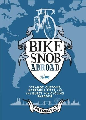 A Bike Snob Abroad : Strange Customs, Incredible Fiets, and the Quest for Cycling Paradise - Eden Weiss
