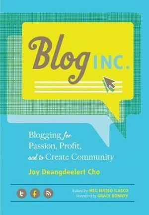 Blog, Inc. : Blogging for Passion, Profit, and to Create Community - Joy Deangdeelert Cho