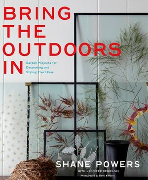 Bring the Outdoors In : Garden Projects for the Decorating and Styling Your Home - Shane Powers