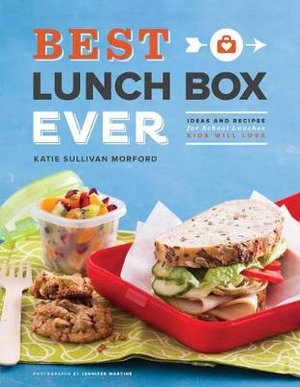 Best Lunch Box Ever : Ideas and Recipes for School Lunches Will Kids Love - Katie Sullivan Morford