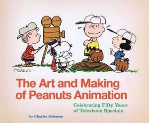 The Art and Making of Peanuts Animation : Celebrating 50 Years of Television Specials - Charles Solomon