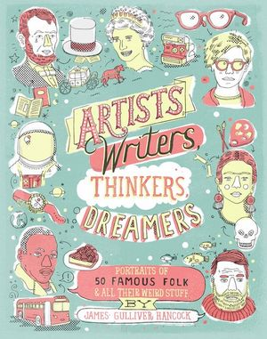 Artists, Writers, Thinkers, Dreamers : Portraits of Fifty Famous Folks & All Their Weird Stuff - James Gulliver Hancock