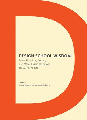 Design School Wisdom : Make First, Stay Awake, and Other Essential Lessons for Work and Life - Pierce Tolo