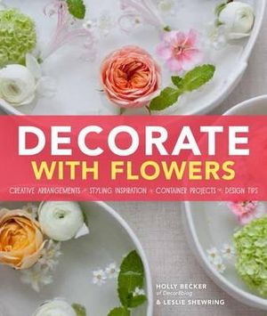 Decorate with Flowers : Creative Arrangements * Styling Inspiration * Container Projects * Design Tips - Holly Becker