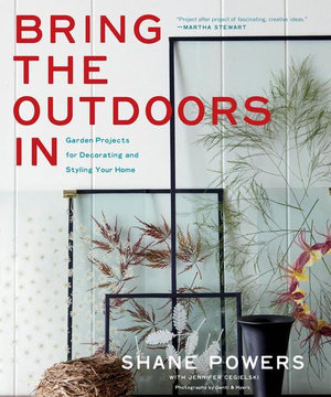 Bring the Outdoors in : Garden Projects for Decorating and Styling Your Home - Shane Powers