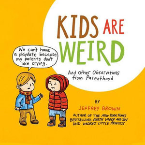 Kids Are Weird : And Other Observations from Parenthood - Jeffrey Brown