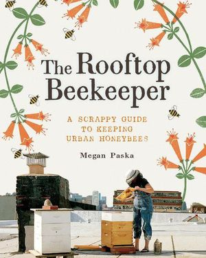 The Rooftop Beekeeper : A Scrappy Guide to Keeping Urban Honeybees - Megan Paska