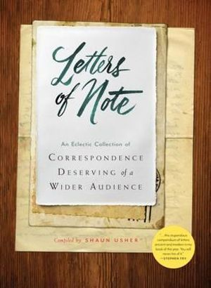 Letters of Note : An Eclectic Collection of Correspondence Deserving of a Wider Audience - Shaun Usher