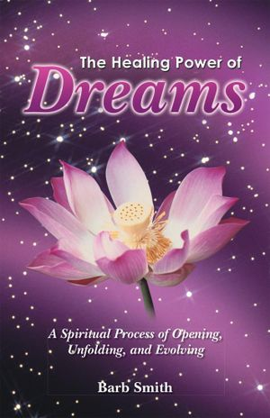 The Healing Power of Dreams : A Spiritual Process of Opening, Unfolding, and Evolving - Barb Smith