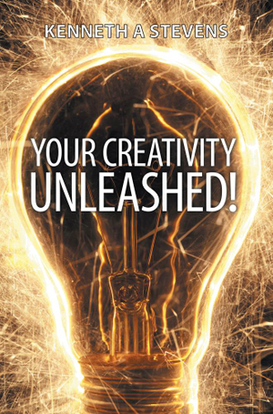 Your Creativity Unleashed! : Amplify Your Wealth and Revitalize Your Creative Juices - Kenneth A. Stevens