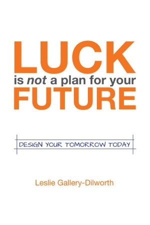 Luck Is Not a Plan for Your Future : Design Your Tomorrow Today - Leslie Gallery-Dilworth