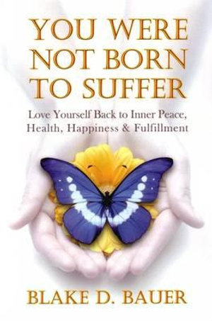 You Were Not Born to Suffer : Love Yourself Back to Inner Peace, Health, Happiness & Fulfillment - Blake D Bauer