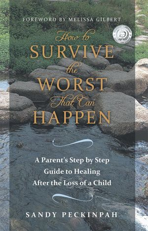 How to Survive the Worst That Can Happen : A Parent's Step by Step Guide to Healing After the Loss of a Child - Sandy Peckinpah
