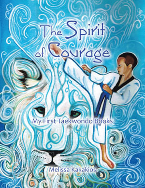 The Spirit of Courage : My First Tae Kwon Do Books - Melissa Kakakios