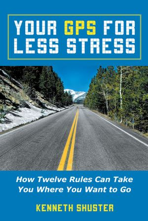 Your GPS For Less Stress : How Twelve Rules Can Take You Where You Want to Go - Kenneth Shuster