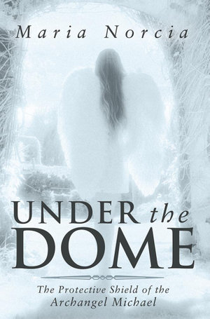Under the Dome : The Protective Shield of the Archangel Michael - Maria Norcia