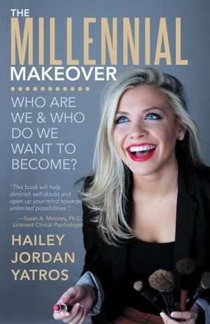 The Millennial Makeover : Who Are We and Who Do We Want to Become? - Hailey Jordan Yatros