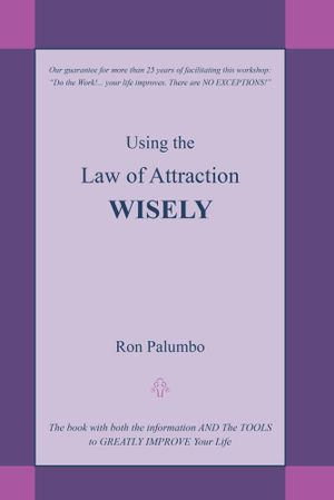 Using the Law of Attraction Wisely : The Book with Both the Information and the Tools to Greatly Improve Your Life - Ron Palumbo