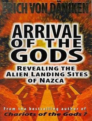 Arrival of the Gods : Revealing the Alien Landing Sites of Nazca - Erich von Daniken