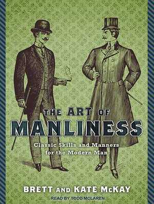 The Art of Manliness : Classic Skills and Manners for the Modern Man - Brett McKay