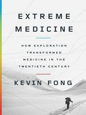 Extreme Medicine : How Exploration Transformed Medicine in the Twentieth Century - Kevin Fong