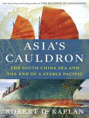 Asia's Cauldron : The South China Sea and the End of a Stable Pacific - Robert D. Kaplan