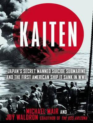 Kaiten : Japan's Secret Manned Suicide Submarine and the First American Ship it Sank in WWII - Michael Mair