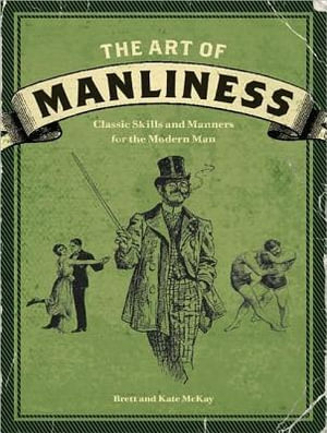 Art of Manliness : Classic Skills and Manners for the Modern Man - Brett McKay