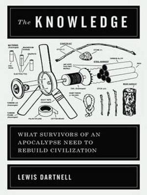 The Knowledge (Library Edition) : How to Rebuild Our World from Scratch - Lewis Dartnell