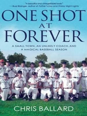 One Shot at Forever: A Small Town, an Unlikely Coach, and a Magical Baseball Season Chris Ballard and Mike Chamberlain