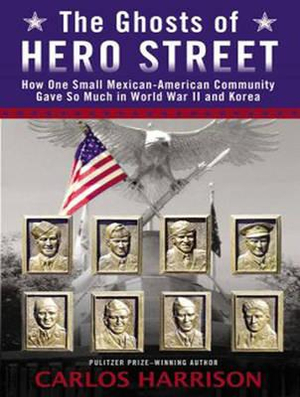 The Ghosts of Hero Street : How One Small Mexican-American Community Gave So Much in World War II and Korea - Carlos Harrison