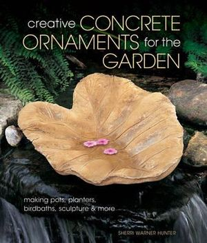 Creative Concrete Ornaments for the Garden : Making Pots, Planters, Birdbaths, Sculpture & More - Sherri Warner Hunter
