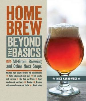 Homebrew Beyond the Basics : All-Grain Brewing and Other Next Steps - Mike Karnowski
