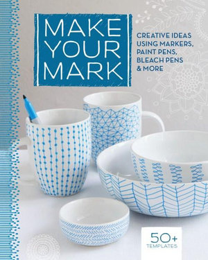 Make Your Mark : Creative Ideas Using Markers, Paint Pens, Bleach Pens & More - Lark Books
