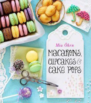 Macarons, Cupcakes & Cake Pops - Mia Ohrn