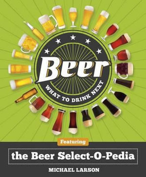 Beer: What to Drink Next : Featuring the Beer Select-O-Pedia - Michael Larson